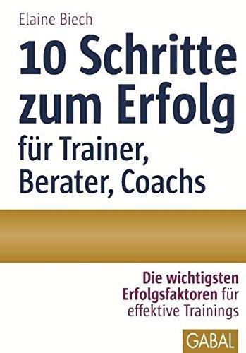 10 Schritte zum Erfolg als Trainer, Berater, Coach: Die wichtigsten Erfolgsfaktoren für effektive Trainings (Whitebooks)