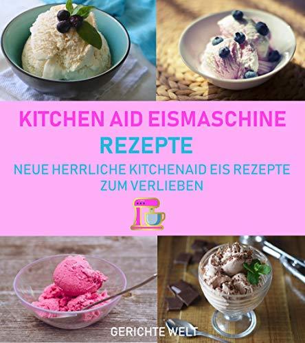 Kitchenaid Eismaschine Rezepte: Neue herrliche Kitchenaid Eis Rezepte zum Verlieben