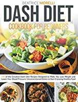 Dash Diet Cookbook for Beginners: 140 of the Greatest Dash Diet Recipes Designed to Make You Lose Weight and Lower Your Blood Pressure. Unconventional Dishes to Start Enjoying Healthy Food