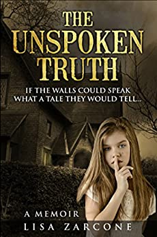 The Unspoken Truth A Memoir: If The Walls Could Speak What A Tale They Would Tell by [Lisa Zarcone]