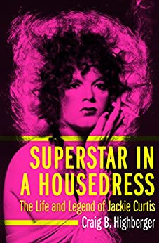 Superstar in a Housedress: The Life and Legend of Jackie Curtis by [Craig B. Highberger]