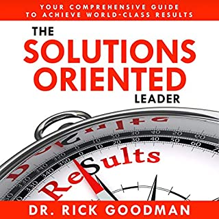 The Solutions Oriented Leader: Your Comprehensive Guide to Achieve World-Class Results                   By:                                                                                                                                 Dr. Rick Goodman CSP                               Narrated by:                                                                                                                                 Rick Goodman                      Length: 3 hrs and 49 mins     2 ratings     Overall 5.0