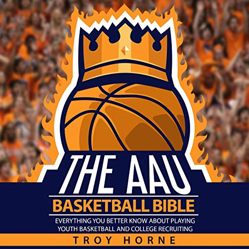 The AAU Basketball Bible: Everything You'd Better Know About Playing Youth Basketball and College Recruiting Audiobook By Troy Horne cover art