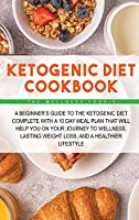 Ketogenic Diet Cookbook: A Beginner's Guide to the Ketogenic Diet Complete with a 10 Day Meal Plan That Will Help You on Your Journey to Wellness, Lasting Weight Loss, and a Healthier Lifestyle
