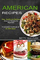 American Recipes: A Complete Cookbook of Us Dish Ideas! (Easy, Healthy and Delicious American Recipes for Beginners)