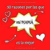 30 razones por las que mi MAMÁ es la mejor: Regalo Ideal Para el Día de la Madre, Cumpleaños, Regalo Perfecto y Original Para Mamá, Libreta Para Rellenar