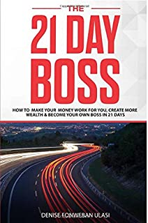 The 21 Day Boss: Learn How to Start An Online Business, Create More Wealth & Make Your Money Work for You