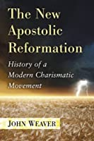 The New Apostolic Reformation: History of a Modern Charismatic Movement