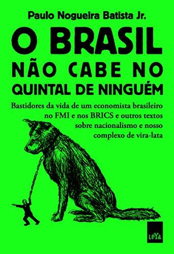 O Brasil não cabe no quintal de ninguém: Bastidores da vida de um economista brasileiro no FMI e nos BRICS e outros textos sobre nacionalismo e nosso complexo de vira-lata