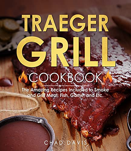 Traeger Grill Cookbook: The Amazing Recipes Included to Smoke and Grill Meat, Fish, Game, and Etc.