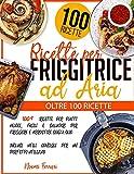ricette per friggitrice ad aria: 100+ ricette per piatti veloci, facili e salutari per friggere e arrostire senza olio | inclusi utili consigli per un perfetto utilizzo