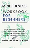Mindfulness Workbook for Beginners: Master the hidden Secrets to find Peace and Happiness. Relief Stress and avoid Negative People around You. Beat Manipulators and Racism