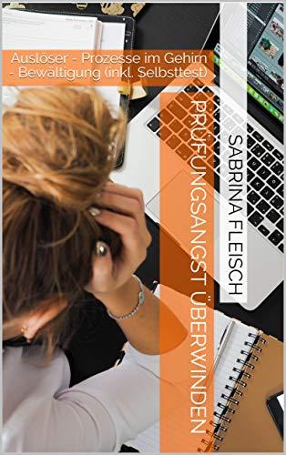 Prüfungsangst überwinden: Auslöser - Prozesse im Gehirn - Bewältigung (inkl. Selbsttest)
