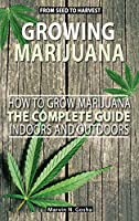Growing Marijuana - How to grow marijuana, indoors and outdoors. The complete guide. From seed to harvest