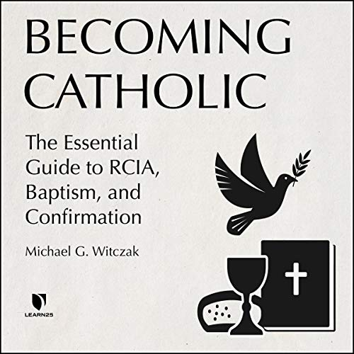 Becoming Catholic: The Essential Guide to RCIA, Baptism, and Confirmation Audiobook By Michael G. Witczak cover art