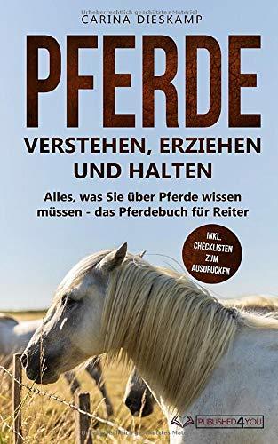 Pferde verstehen, erziehen und halten: Alles, was Sie über Pferde wissen müssen - das Pferdebuch für Reiter (inkl. Checklisten zum Ausdrucken)