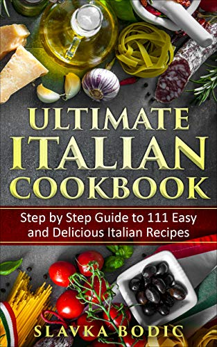 Ultimate Italian Cookbook: Step by Step Guide to 111 Easy and Delicious Italian Recipes (World Cuisi