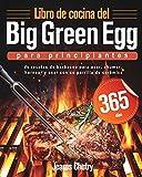 Libro de cocina del Big Green Egg para principiantes: 365 días de recetas de barbacoa para asar, ahumar, hornear y asar con su parrilla de cerámica