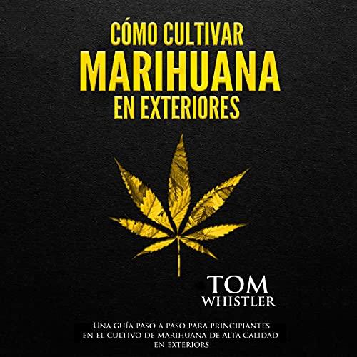 Cómo cultivar marihuana en exteriores [How to Grow Marijuana Outdoors] Audiobook By Tom Whistler cover art