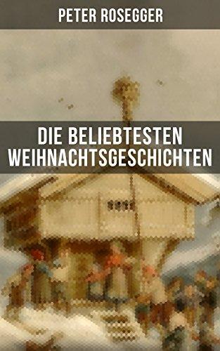 Die beliebtesten Weihnachtsgeschichten von Peter Rosegger: Erste Weihnachten in der Waldheimat + Die heilige Weihnachtszeit + Als ich Christtagsfreude ... + Weihnacht in Winkelsteg (German Edition)