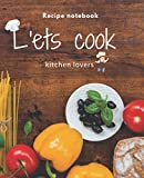 Let's Cook daily blank recipe notebook to write in recipe journal cookbook kitchen lovers for women and men: 7.5 x 0.26 x 9.25 inches ( 19.05*23.5 cm )120 pages