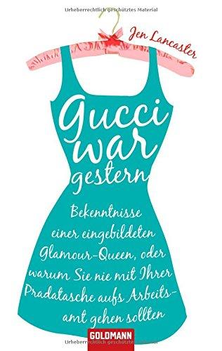 Gucci war gestern: Bekenntnisse einer eingebildeten Glamour-Queen, oder warum Sie nie mit Ihrer...