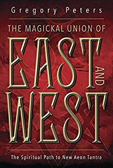 The Magickal Union of East and West: The Spiritual Path to New Aeon Tantra by [Gregory Peters]
