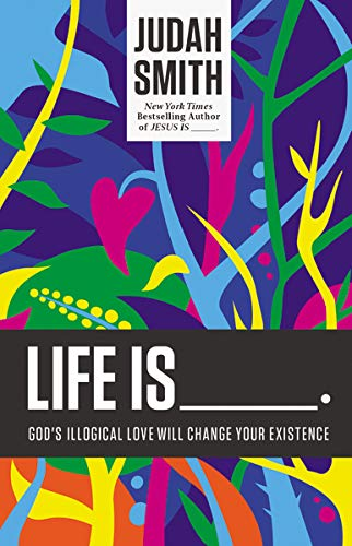 Life Is: God's Illogical Love Will Change Your Existence
