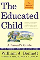 The Educated Child: A Parents Guide From Preschool Through Eighth Grade by William J. Bennett Chester E. Finn Jr. John T. E. Cribb Jr.(2000-11-06)