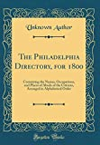 The Philadelphia Directory, for 1800: Containing the Names, Occupations, and Places of Abode of the Citizens, Arranged in Alphabetical Order (Classic Reprint)