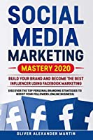 Social Media Marketing Mastery 2020: Build your Brand and Become the Best Influencer Using FACEBOOK MARKETING. Discover the top Personal Branding Strategies to Boost Your Followers (Online Business)