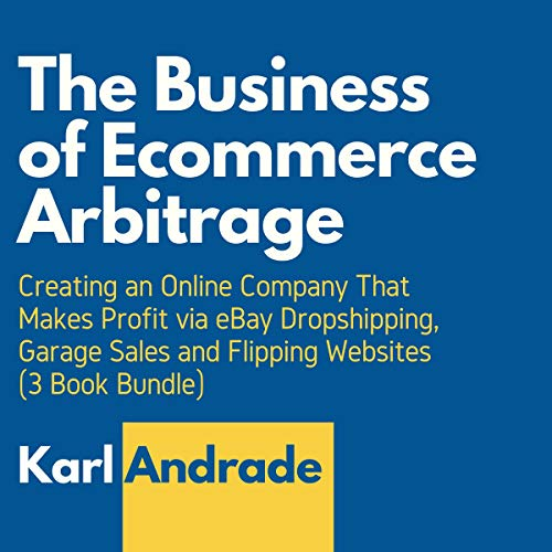 The Business of Ecommerce Arbitrage: Creating an Online Company That Makes Profit via eBay Dropshipping, Garage Sales and Flipping Websites (3 Book Bundle) (English Edition)