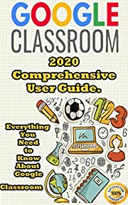 Google Classroom: 2020 Comprehensive User Guide . Everything You Need to Know About Google Classroom