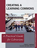 Creating a Learning Commons: A Practical Guide for Librarians (Practical Guides for Librarians)
