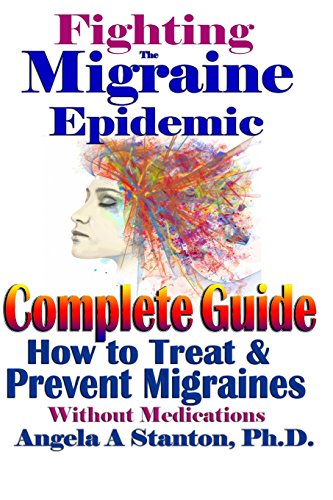 Fighting The Migraine Epidemic: A Complete Guide: How To Treat & Prevent Migraines Without Medicine