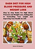 DASH DIET FOR HIGH BLOOD PRESSURE AND WEIGHT LOSS: Step by step Guide For High Blood Pressure and Weight Loss, Eating plan to Controlling Your weight and improving Your Health for Life