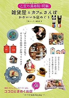 乙女の湯布院・阿蘇 雑貨屋&カフェさんぽ かわいいお店めぐり