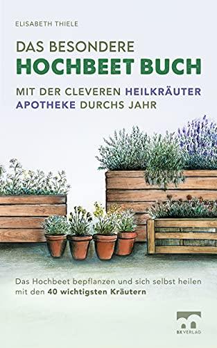 Das besondere Hochbeet Buch - Mit der cleveren Heilkräuter Apotheke durchs Jahr: Das Hochbeet bepflanzen und sich selbst heilen mit den 40 wichtigsten Kräutern