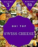 Oh! Top 50 Swiss Cheese Recipes Volume 3: An One-of-a-kind Swiss Cheese Cookbook (English Edition)