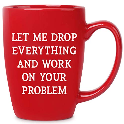 Let Me Drop Everything And Work On Your Problem - 14 oz Red Bistro Coffee Mug - Best Gift Ideas for...