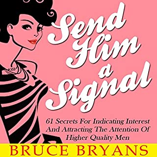 Send Him a Signal     61 Secrets for Indicating Interest and Attracting the Attention of Higher Quality Men              Written by:                                                                                                                                 Bruce Bryans                               Narrated by:                                                                                                                                 Dan Culhane                      Length: 1 hr and 50 mins     1 rating     Overall 3.0