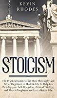 Stoicism: The Practical Guide to the Stoic Philosophy and Art of Happiness in Modern Life to Help You Develop your Self-Discipline, Critical Thinking and Mental Toughness and Live a Better Life