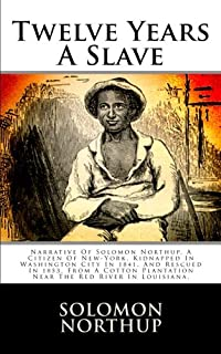 Twelve Years a Slave: Narrative of Solomon Northup, a Citizen of New-York, Kidnapped in Washington City in 1841, and Rescu...