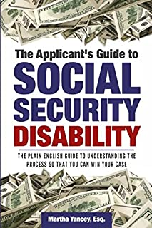 The Applicant's Guide to Social Security Disability: The Plain English Guide to Understanding the Process so that you can ...