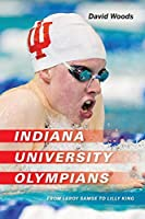 Indiana University Olympians: From Leroy Samse to Lilly King (Well House Books)