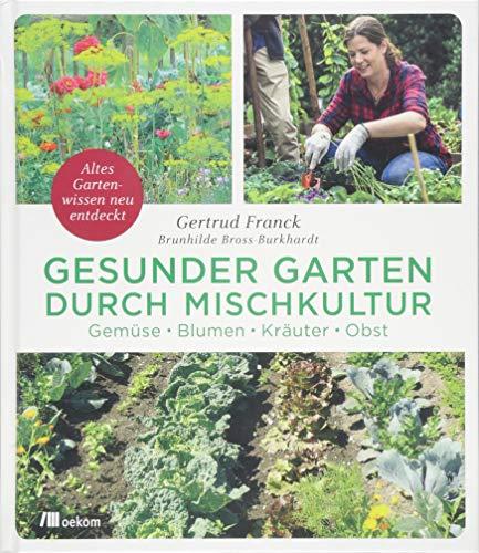 Gesunder Garten durch Mischkultur: Gemüse, Blumen, Kräuter, Obst: Altes Gartenwissen neu entdeckt