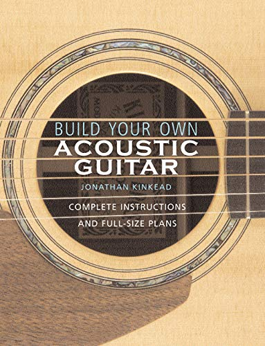 Build Your Own Acoustic Guitar: Complete Instructions and Full-Size Plans