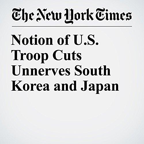 Notion of U.S. Troop Cuts Unnerves South Korea and Japan copertina