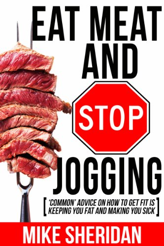 Eat Meat And Stop Jogging: \'Common\' Advice On How To Get Fit Is Keeping You Fat And Making You Sick (English Edition)
