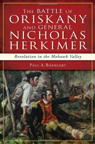 The Battle of Oriskany and General Nicholas Herkimer: Revolution in the Mohawk Valley (Military)